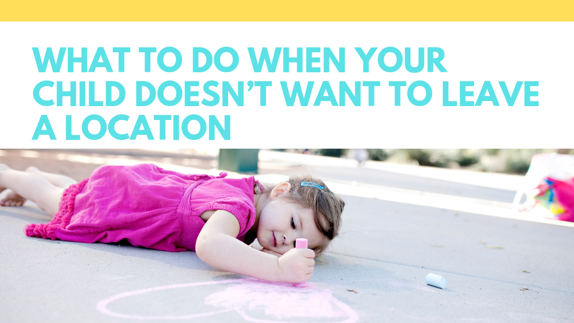 What to Do When Your Child Doesn't Want to Leave a Location